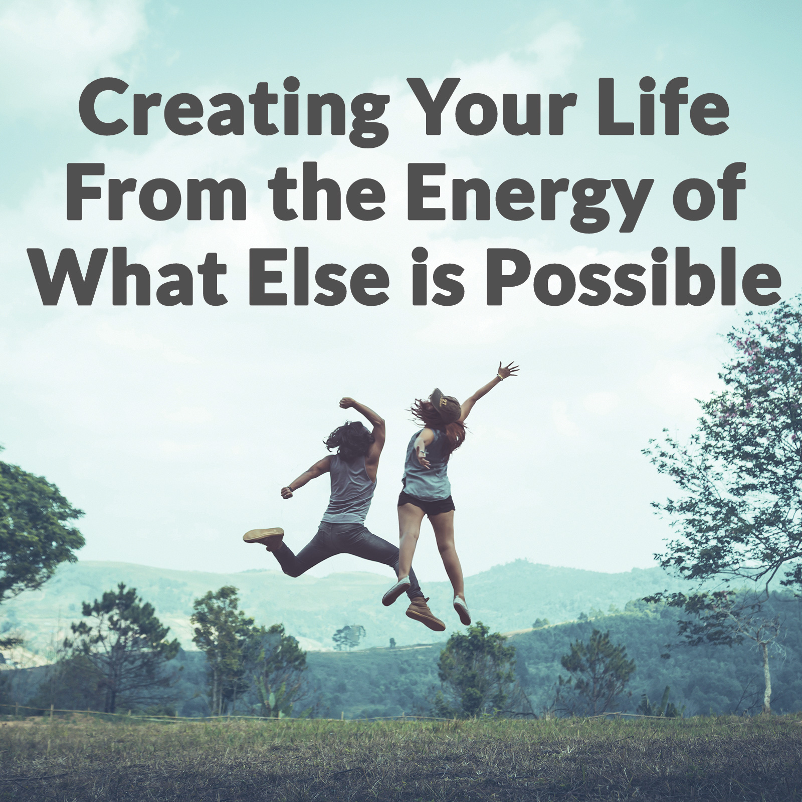 Creating Your Life From the Energy of What Else is Possible