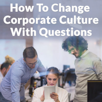 How To Change Corporate Culture With Questions