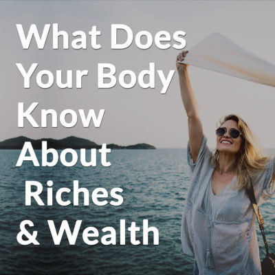 What Does Your Body Know About Riches & Wealth?
